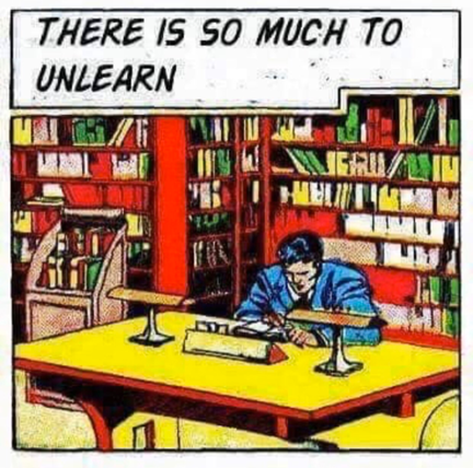 So much to unlearn